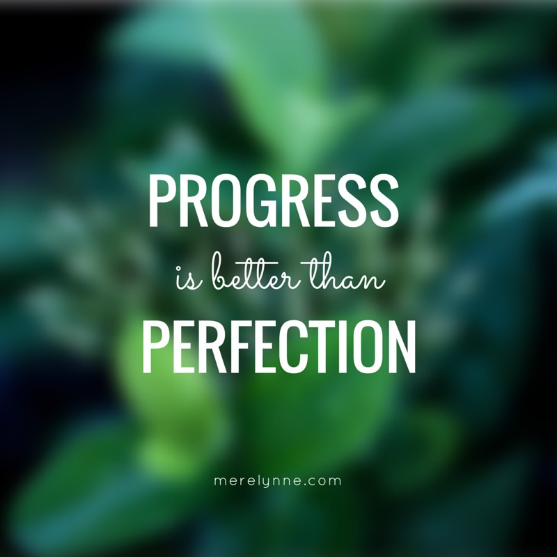 progress is better  than perfection!